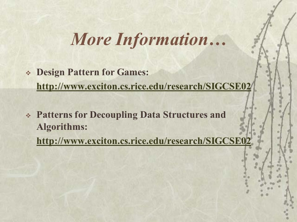 More Information…  Design Pattern for Games: http://www.exciton.cs.rice.edu/research/SIGCSE02  Patterns for Decoupling Data Structures and Algorithms: http://www.exciton.cs.rice.edu/research/SIGCSE02