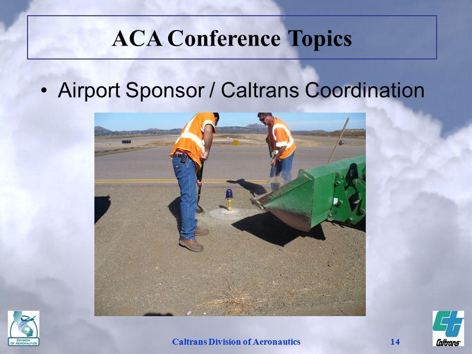 Caltrans Division of Aeronautics14 Airport Sponsor / Caltrans Coordination ACA Conference Topics