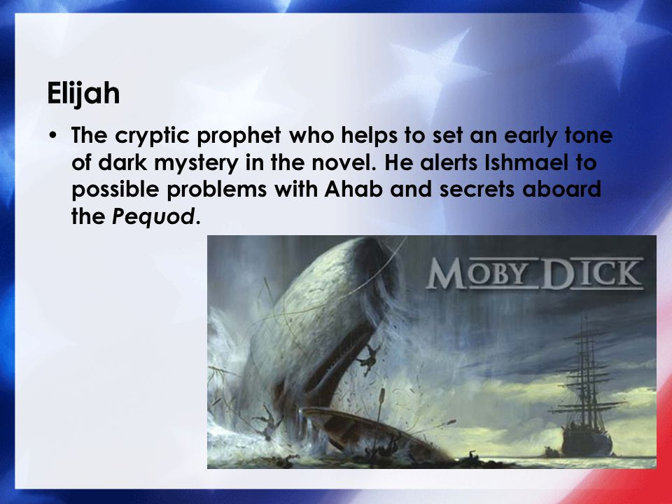 Elijah The cryptic prophet who helps to set an early tone of dark mystery in the novel. He alerts Ishmael to possible problems with Ahab and secrets a