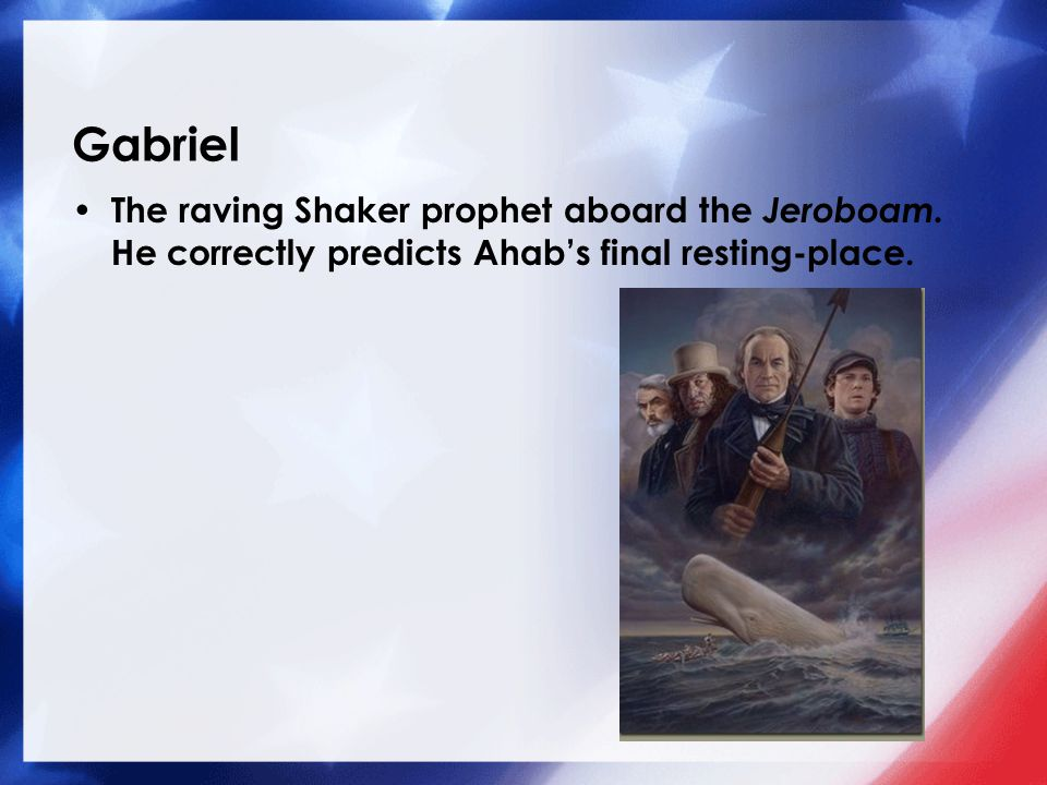 Gabriel The raving Shaker prophet aboard the Jeroboam. He correctly predicts Ahab's final resting-place.