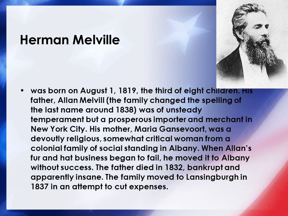Herman Melville was born on August 1, 1819, the third of eight children. His father, Allan Melvill (the family changed the spelling of the last name a