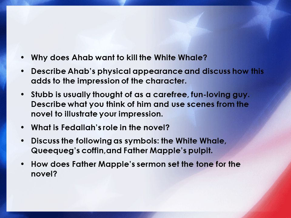 Why does Ahab want to kill the White Whale? Describe Ahab's physical appearance and discuss how this adds to the impression of the character. Stubb is