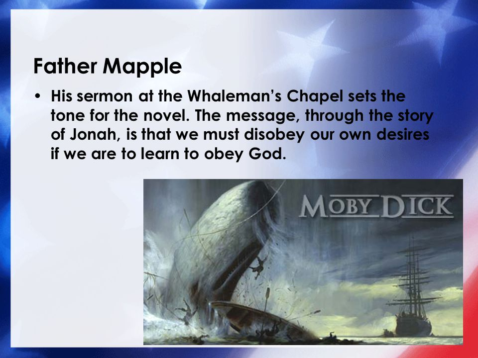 Father Mapple His sermon at the Whaleman's Chapel sets the tone for the novel. The message, through the story of Jonah, is that we must disobey our ow
