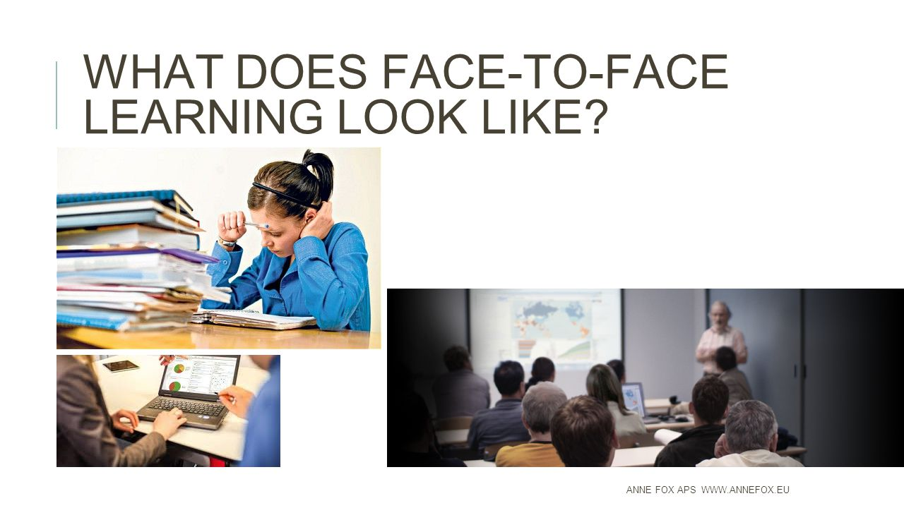 WHAT DOES FACE-TO-FACE LEARNING LOOK LIKE ANNE FOX APS WWW.ANNEFOX.EU