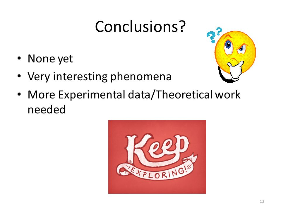 Conclusions None yet Very interesting phenomena More Experimental data/Theoretical work needed 13