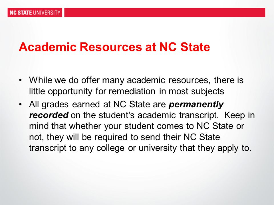 Academic Resources at NC State While we do offer many academic resources, there is little opportunity for remediation in most subjects All grades earned at NC State are permanently recorded on the student s academic transcript.