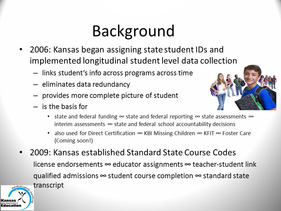 Background 2006: Kansas began assigning state student IDs and implemented longitudinal student level data collection – links student's info across programs across time – eliminates data redundancy – provides more complete picture of student – is the basis for state and federal funding ∞ state and federal reporting ∞ state assessments ∞ interim assessments ∞ state and federal school accountability decisions also used for Direct Certification ∞ KBI Missing Children ∞ KFIT ∞ Foster Care (Coming soon!) 2009: Kansas established Standard State Course Codes license endorsements ∞ educator assignments ∞ teacher-student link qualified admissions ∞ student course completion ∞ standard state transcript
