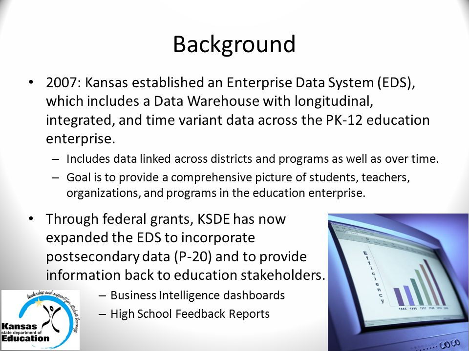 Background 2007: Kansas established an Enterprise Data System (EDS), which includes a Data Warehouse with longitudinal, integrated, and time variant data across the PK-12 education enterprise.
