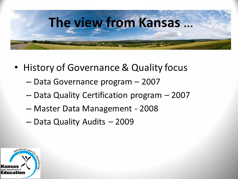 The view from Kansas … History of Governance & Quality focus – Data Governance program – 2007 – Data Quality Certification program – 2007 – Master Data Management - 2008 – Data Quality Audits – 2009