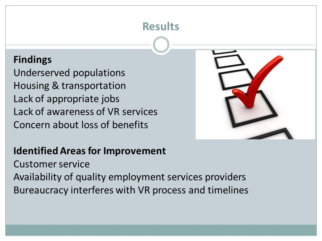Results Findings Underserved populations Housing & transportation Lack of appropriate jobs Lack of awareness of VR services Concern about loss of benefits Identified Areas for Improvement Customer service Availability of quality employment services providers Bureaucracy interferes with VR process and timelines
