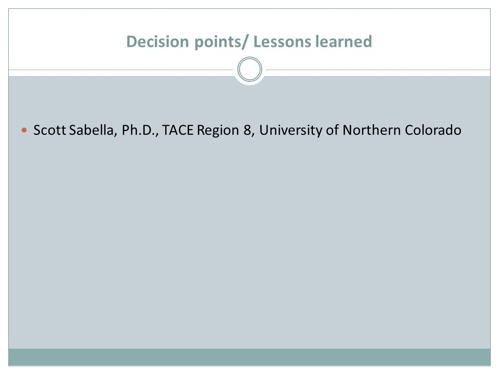 Decision points/ Lessons learned Scott Sabella, Ph.D., TACE Region 8, University of Northern Colorado