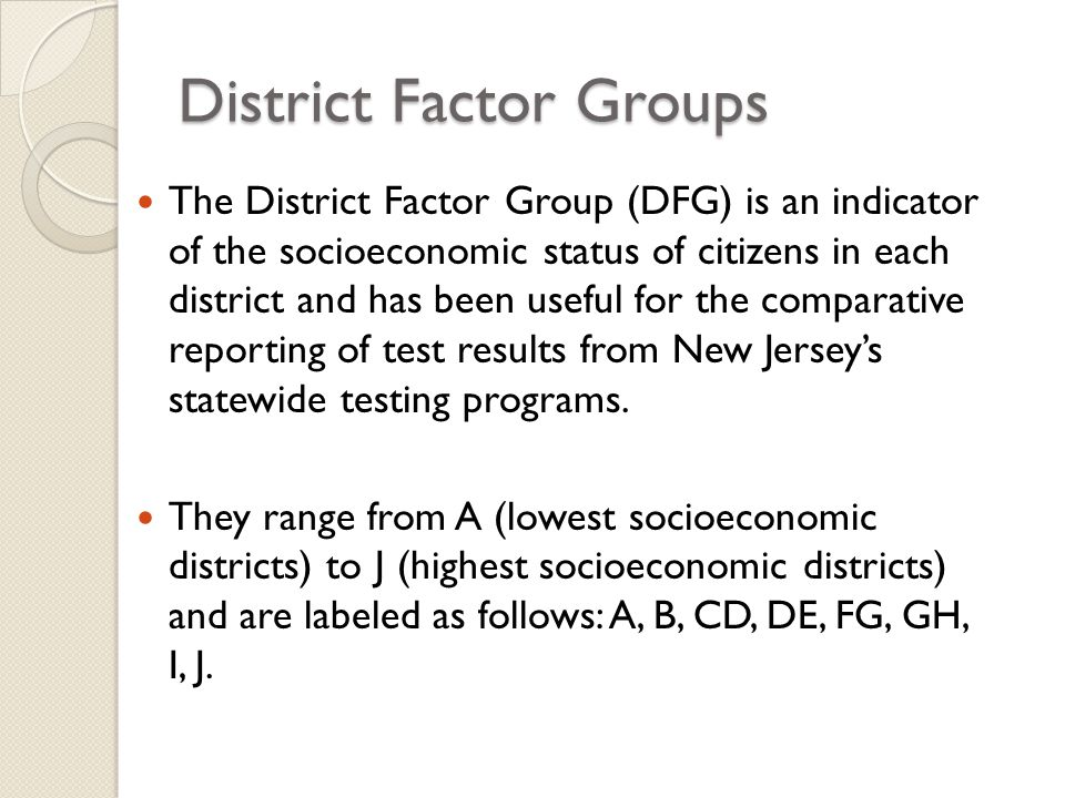 District Factor Groups The District Factor Group (DFG) is an indicator of the socioeconomic status of citizens in each district and has been useful for the comparative reporting of test results from New Jersey's statewide testing programs.