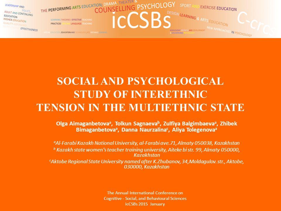 SOCIAL AND PSYCHOLOGICAL STUDY OF INTERETHNIC TENSION IN THE MULTIETHNIC STATE Olga Aimaganbetova a, Tolkun Sagnaeva b, Zulfiya Balgimbaeva a, Zhibek