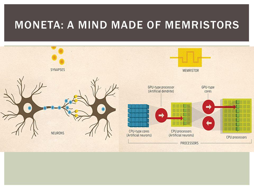 Human CortexDARPA SyNAPSE Hardware Goals Cortical-Scale Hardware System About 10 6 neurons per square centimeter About 10 10 synapses per square centimeter About 2 milliwatts per square centimeter Total power consumption: 20 watts 10 6 neurons (neuron cores) per square centimeter 10 10 synapses per square centimeter (memristors) About 100 milliwatts per square centimeter Total power consumption: 1 kilowatt 10 000 neuromorphic chips 10 10 neurons 10 16 synapses Total power consumptioin: 1 kilowatt MONETA: A MIND MADE OF MEMRISTORS