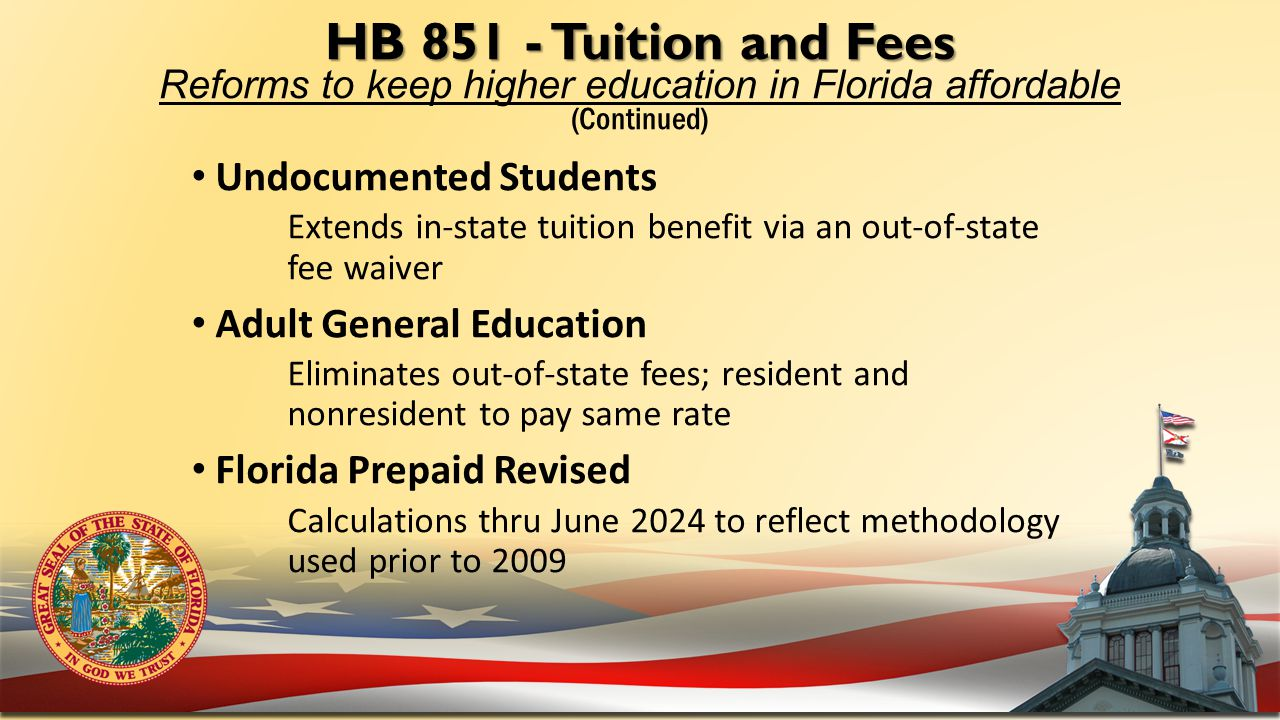 HB 851 - Tuition and Fees HB 851 - Tuition and Fees Reforms to keep higher education in Florida affordable (Continued) Undocumented Students Extends in-state tuition benefit via an out-of-state fee waiver Adult General Education Eliminates out-of-state fees; resident and nonresident to pay same rate Florida Prepaid Revised Calculations thru June 2024 to reflect methodology used prior to 2009