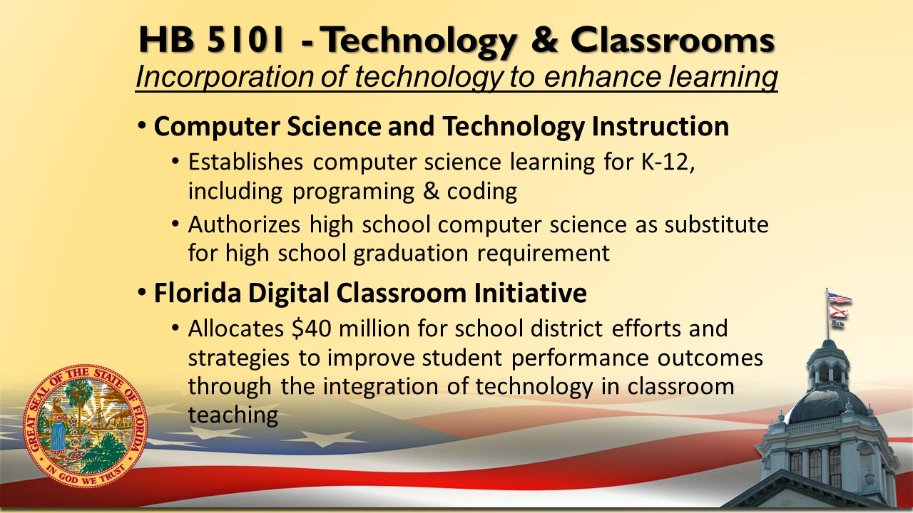 HB 5101 - Technology & Classrooms HB 5101 - Technology & Classrooms Incorporation of technology to enhance learning Computer Science and Technology Instruction Establishes computer science learning for K-12, including programing & coding Authorizes high school computer science as substitute for high school graduation requirement Florida Digital Classroom Initiative Allocates $40 million for school district efforts and strategies to improve student performance outcomes through the integration of technology in classroom teaching