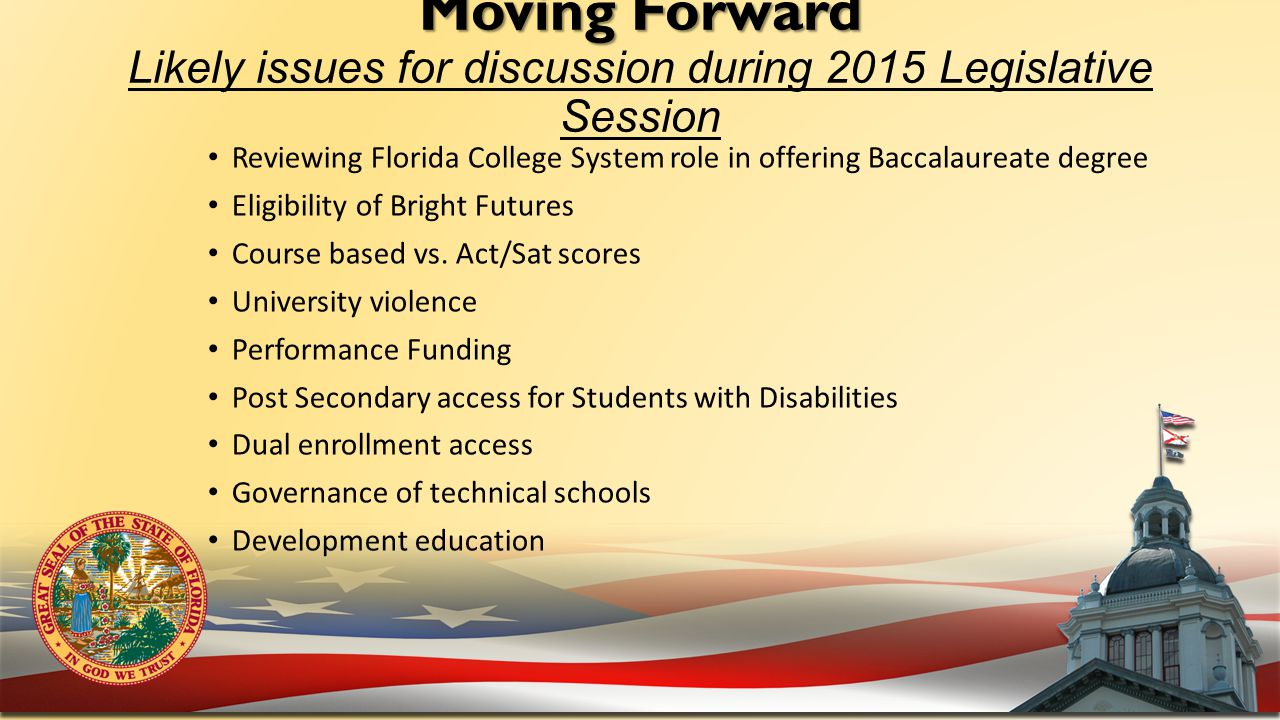 Moving Forward Moving Forward Likely issues for discussion during 2015 Legislative Session Reviewing Florida College System role in offering Baccalaureate degree Eligibility of Bright Futures Course based vs.