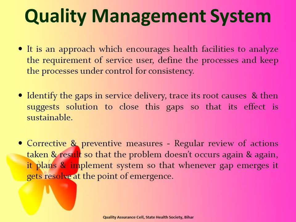 Quality Management System It is an approach which encourages health facilities to analyze the requirement of service user, define the processes and keep the processes under control for consistency.