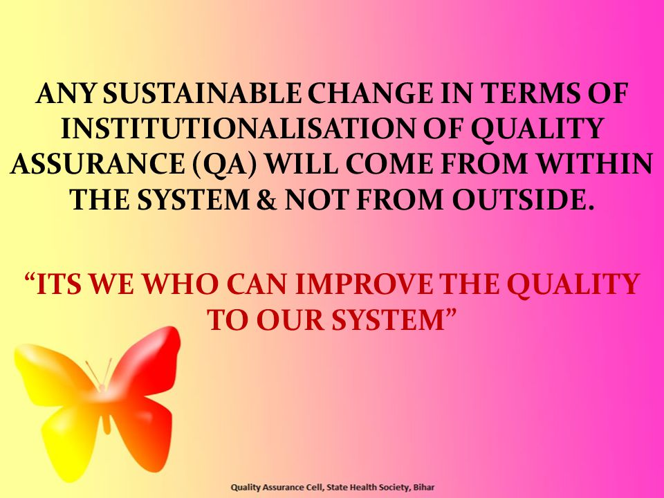 "ANY SUSTAINABLE CHANGE IN TERMS OF INSTITUTIONALISATION OF QUALITY ASSURANCE (QA) WILL COME FROM WITHIN THE SYSTEM & NOT FROM OUTSIDE. ""ITS WE WHO CAN"