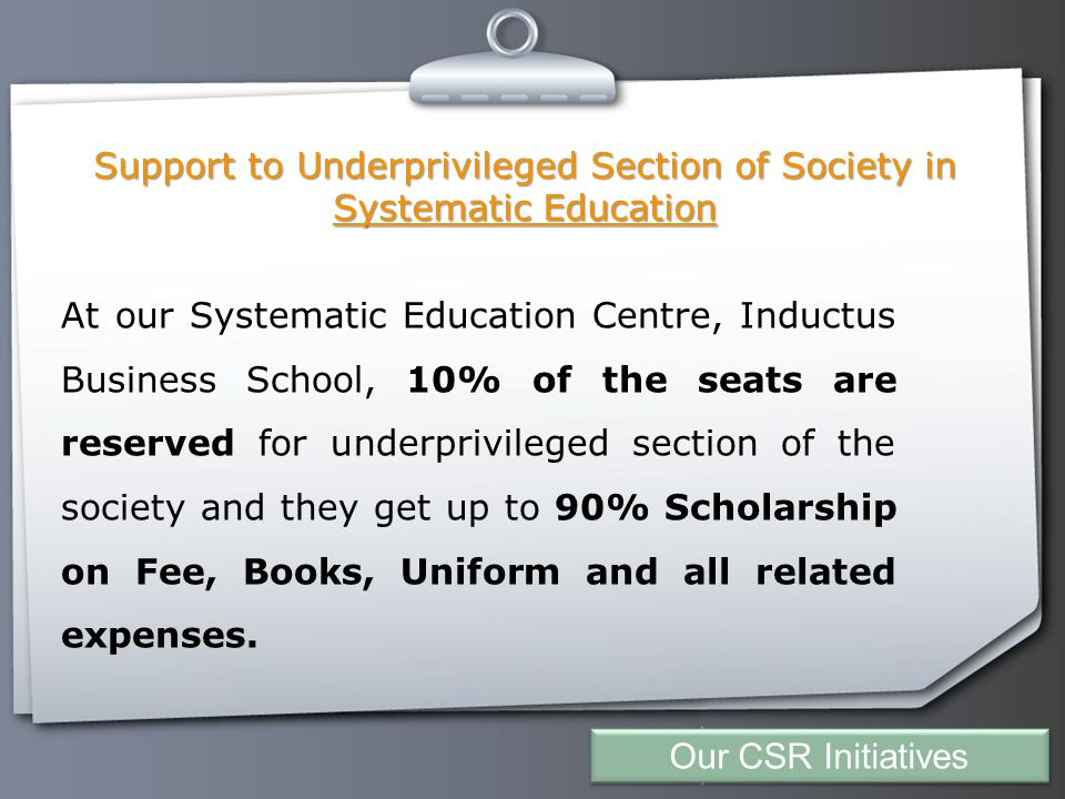 Your Logo Support to Underprivileged Section of Society in Systematic Education At our Systematic Education Centre, Inductus Business School, 10% of the seats are reserved for underprivileged section of the society and they get up to 90% Scholarship on Fee, Books, Uniform and all related expenses.