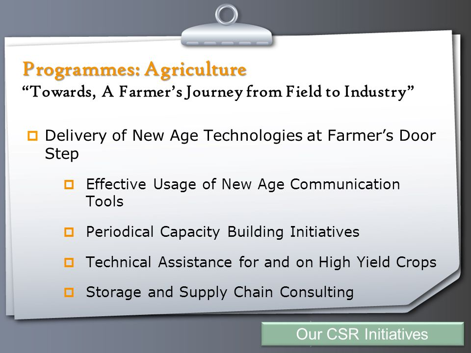 Your Logo Programmes: Agriculture Programmes: Agriculture Towards, A Farmer's Journey from Field to Industry  Delivery of New Age Technologies at Farmer's Door Step  Effective Usage of New Age Communication Tools  Periodical Capacity Building Initiatives  Technical Assistance for and on High Yield Crops  Storage and Supply Chain Consulting Our CSR Initiatives