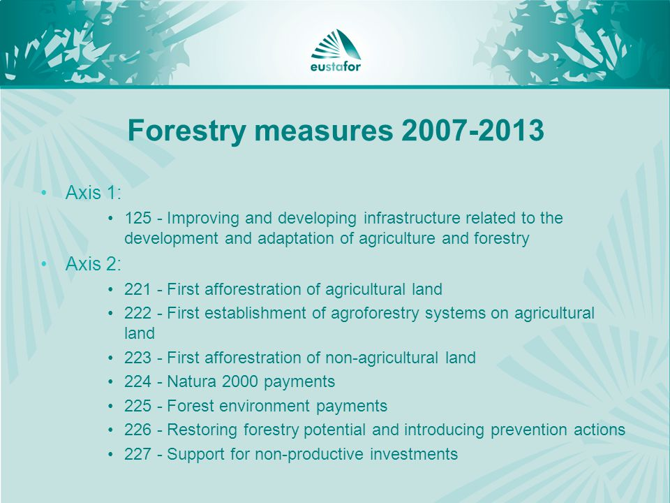 Forestry measures Axis 1: Improving and developing infrastructure related to the development and adaptation of agriculture and forestry Axis 2: First afforestration of agricultural land First establishment of agroforestry systems on agricultural land First afforestration of non-agricultural land Natura 2000 payments Forest environment payments Restoring forestry potential and introducing prevention actions Support for non-productive investments
