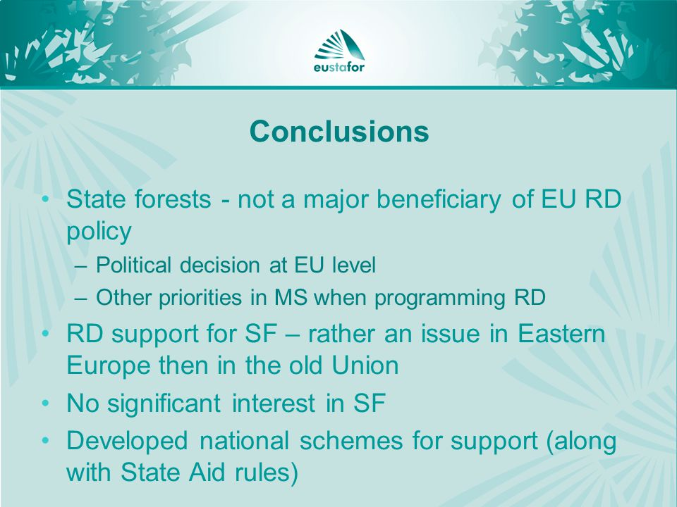 Conclusions State forests - not a major beneficiary of EU RD policy –Political decision at EU level –Other priorities in MS when programming RD RD support for SF – rather an issue in Eastern Europe then in the old Union No significant interest in SF Developed national schemes for support (along with State Aid rules)