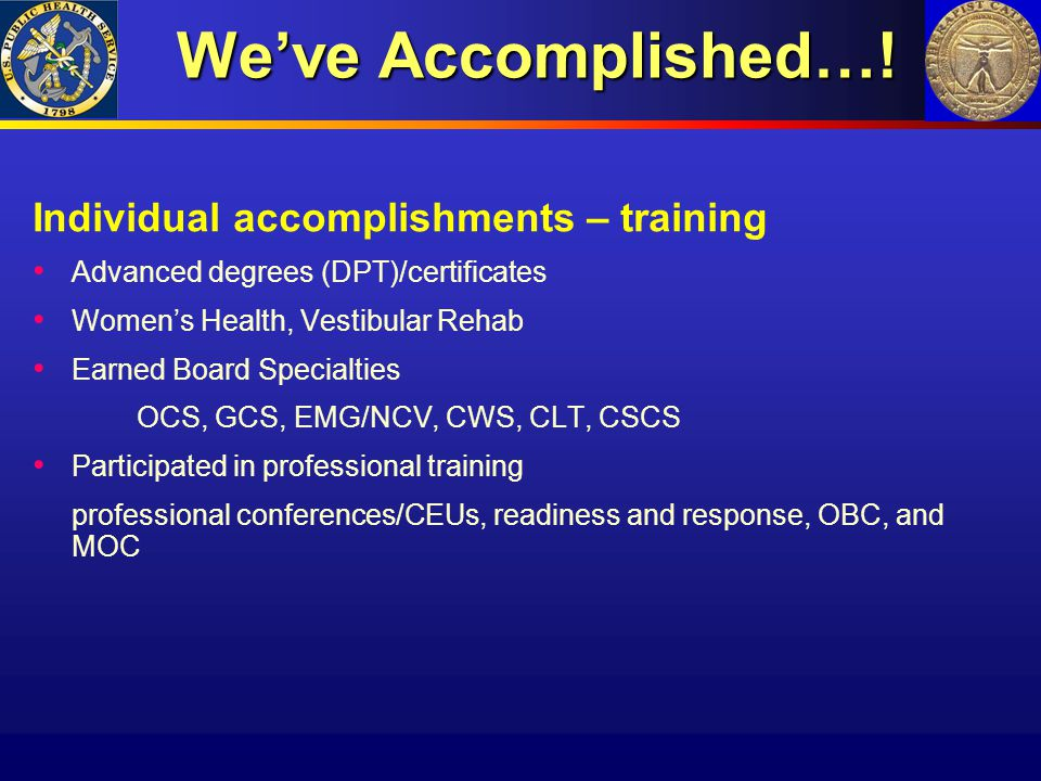 We've Accomplished…! Individual accomplishments – training Advanced degrees (DPT)/certificates Women's Health, Vestibular Rehab Earned Board Specialti