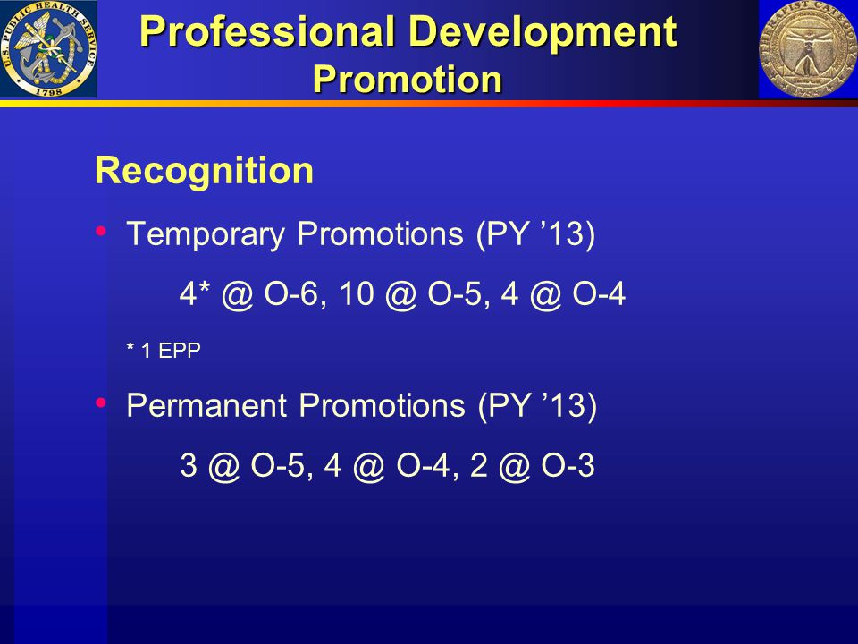 Professional Development Promotion Recognition Temporary Promotions (PY '13) 4* @ O-6, 10 @ O-5, 4 @ O-4 * 1 EPP Permanent Promotions (PY '13) 3 @ O-5