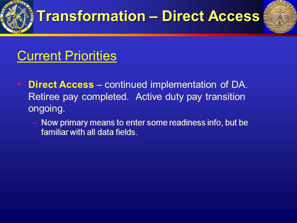 Transformation – Direct Access Current Priorities Direct Access – continued implementation of DA. Retiree pay completed. Active duty pay transition on