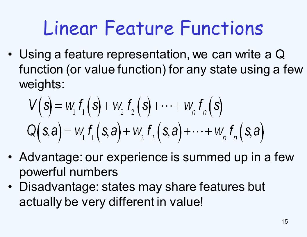 Linear Feature Functions 15 Using a feature representation, we can write a Q function (or value function) for any state using a few weights: Advantage: our experience is summed up in a few powerful numbers Disadvantage: states may share features but actually be very different in value!