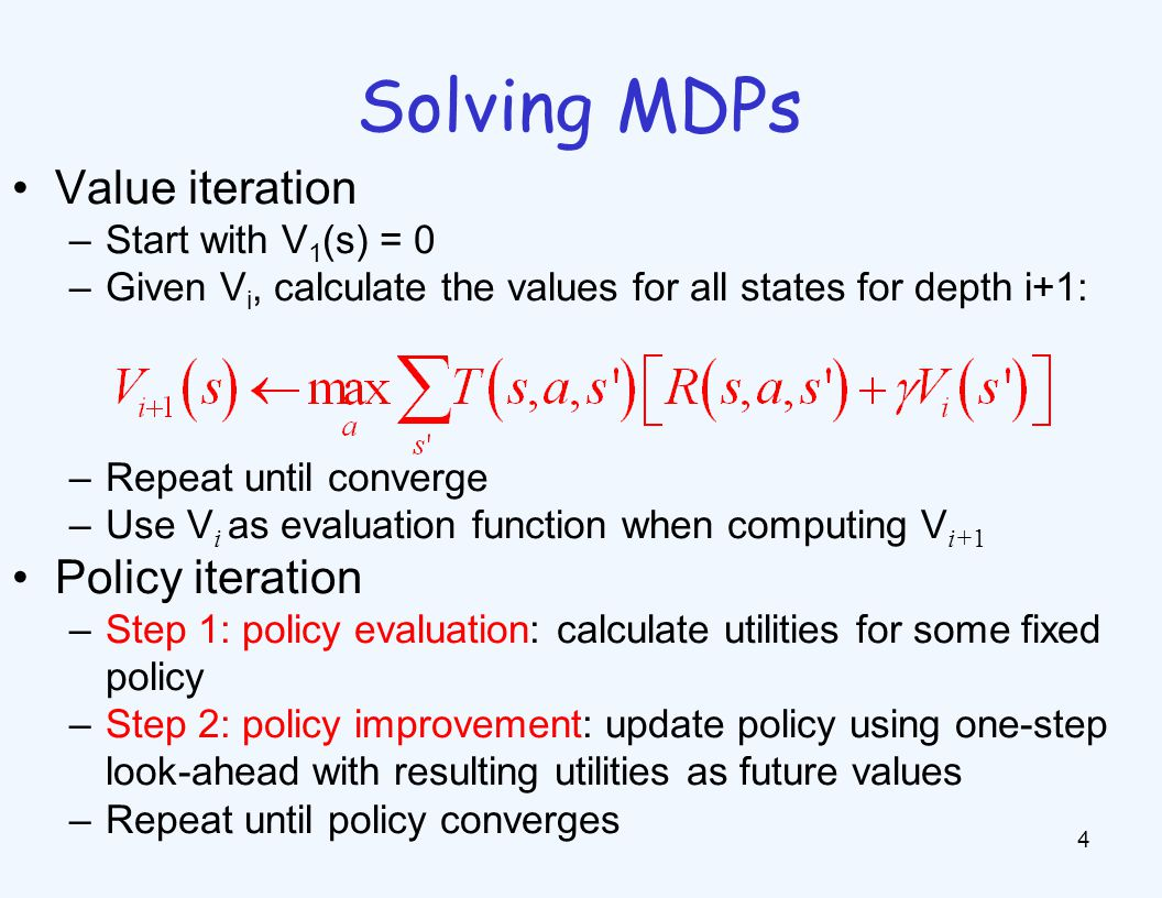 Solving MDPs 4 Value iteration –Start with V 1 (s) = 0 –Given V i, calculate the values for all states for depth i+1: –Repeat until converge –Use V i as evaluation function when computing V i+1 Policy iteration –Step 1: policy evaluation: calculate utilities for some fixed policy –Step 2: policy improvement: update policy using one-step look-ahead with resulting utilities as future values –Repeat until policy converges