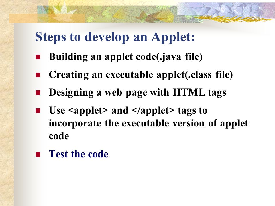 Steps to develop an Applet: Building an applet code(.java file) Creating an executable applet(.class file) Designing a web page with HTML tags Use and tags to incorporate the executable version of applet code Test the code