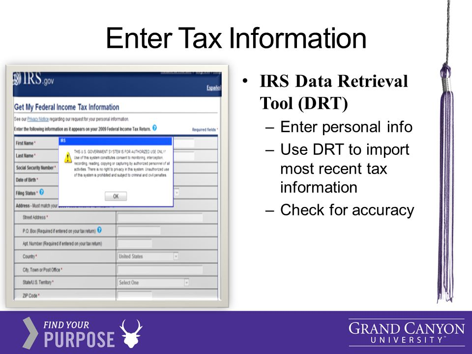 Enter Tax Information IRS Data Retrieval Tool (DRT) –Enter personal info –Use DRT to import most recent tax information –Check for accuracy