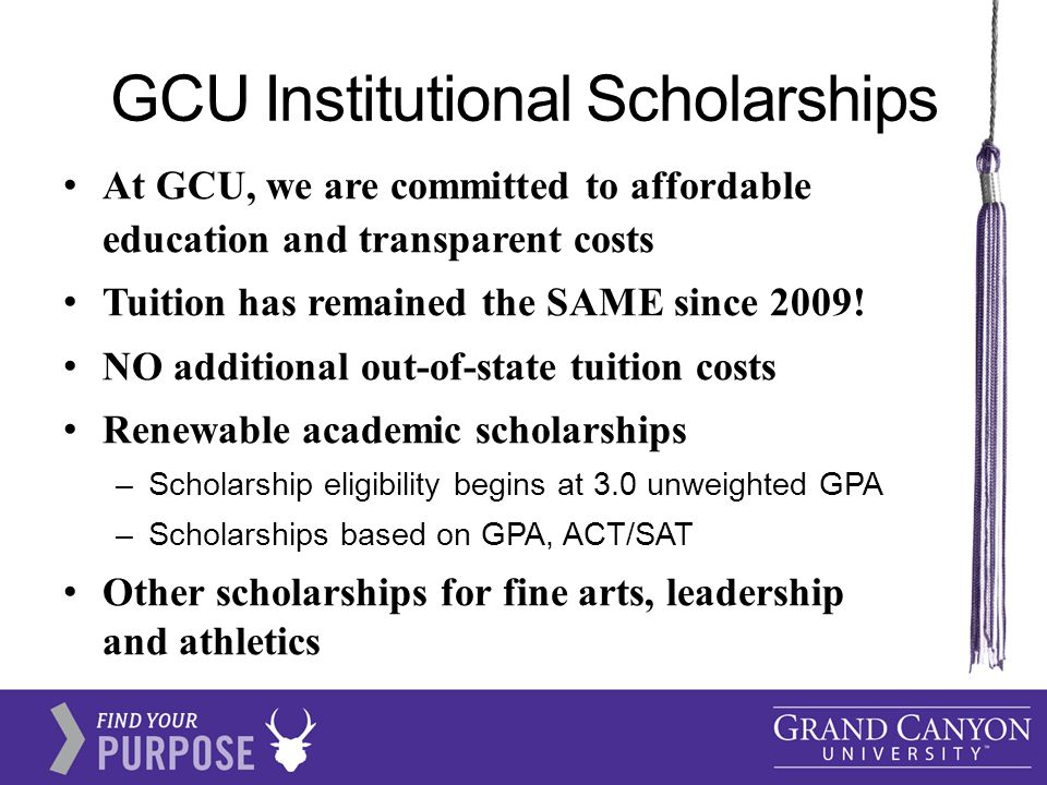 GCU Institutional Scholarships At GCU, we are committed to affordable education and transparent costs Tuition has remained the SAME since 2009.