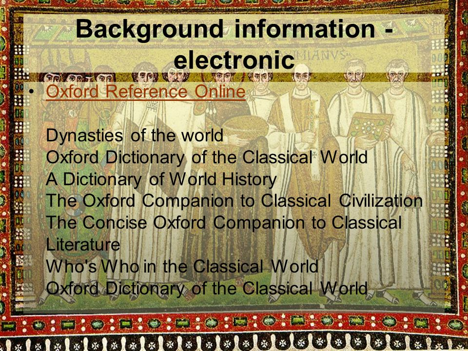 Background information - electronic Oxford Reference Online Dynasties of the world Oxford Dictionary of the Classical World A Dictionary of World History The Oxford Companion to Classical Civilization The Concise Oxford Companion to Classical Literature Who s Who in the Classical World Oxford Dictionary of the Classical World
