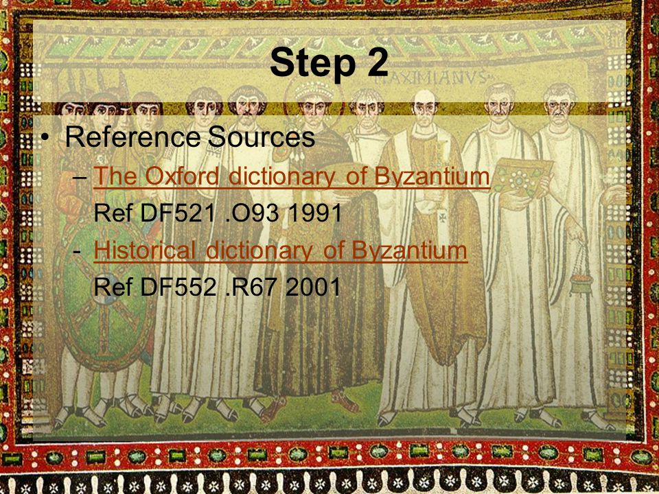 Step 2 Reference Sources –The Oxford dictionary of ByzantiumThe Oxford dictionary of Byzantium Ref DF521.O93 1991 -Historical dictionary of ByzantiumHistorical dictionary of Byzantium Ref DF552.R67 2001