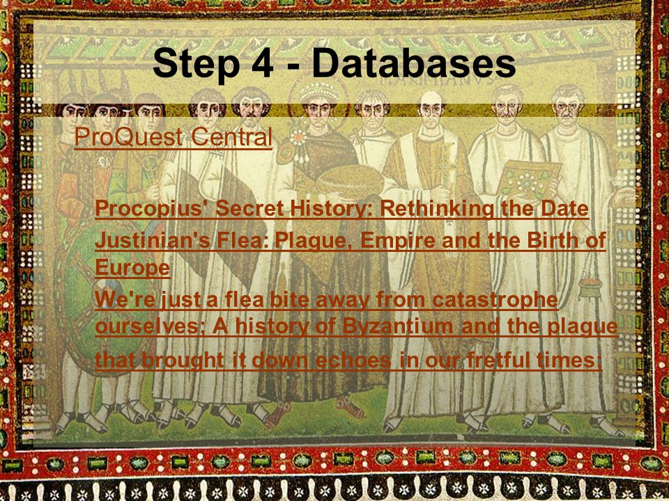 Step 4 - Databases ProQuest Central Procopius Secret History: Rethinking the Date Justinian s Flea: Plague, Empire and the Birth of Europe We re just a flea bite away from catastrophe ourselves; A history of Byzantium and the plague that brought it down echoes in our fretful times;