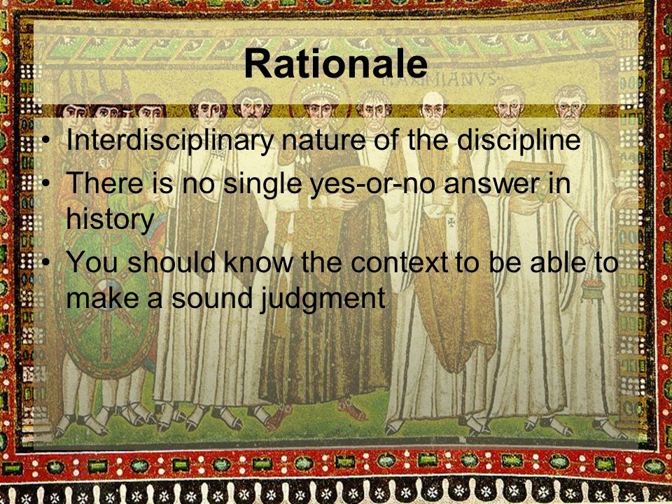 Rationale Interdisciplinary nature of the discipline There is no single yes-or-no answer in history You should know the context to be able to make a sound judgment