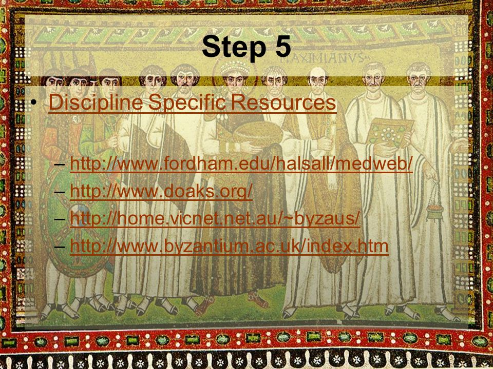 Step 5 Discipline Specific Resources –http://www.fordham.edu/halsall/medweb/http://www.fordham.edu/halsall/medweb/ –http://www.doaks.org/http://www.doaks.org/ –http://home.vicnet.net.au/~byzaus/http://home.vicnet.net.au/~byzaus/ –http://www.byzantium.ac.uk/index.htmhttp://www.byzantium.ac.uk/index.htm