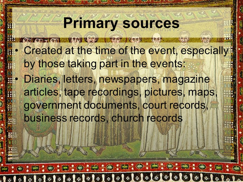 Primary sources Created at the time of the event, especially by those taking part in the events: Diaries, letters, newspapers, magazine articles, tape recordings, pictures, maps, government documents, court records, business records, church records