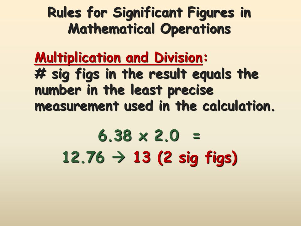Rules for Significant Figures in Mathematical Operations Multiplication and Division: # sig figs in the result equals the number in the least precise measurement used in the calculation.