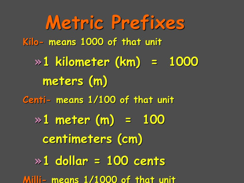 Metric Prefixes Kilo- means 1000 of that unit »1 kilometer (km) = 1000 meters (m) Centi- means 1/100 of that unit »1 meter (m) = 100 centimeters (cm) »1 dollar = 100 cents Milli- means 1/1000 of that unit »1 Liter (L) = 1000 milliliters (mL)