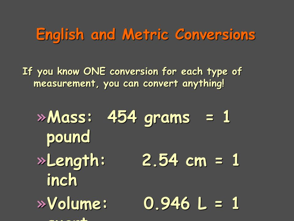 English and Metric Conversions If you know ONE conversion for each type of measurement, you can convert anything.