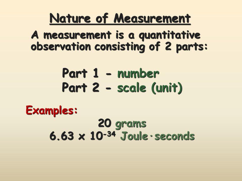 Nature of Measurement Part 1 - number Part 1 - number Part 2 - scale (unit) Examples: 20 grams 6.63 x 10 -34 Joule·seconds A measurement is a quantitative observation consisting of 2 parts:
