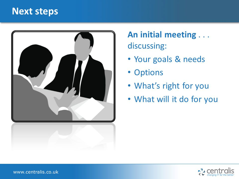 Next steps An initial meeting... discussing: Your goals & needs Options What's right for you What will it do for you