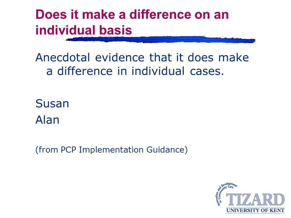 Does it make a difference on an individual basis Anecdotal evidence that it does make a difference in individual cases.
