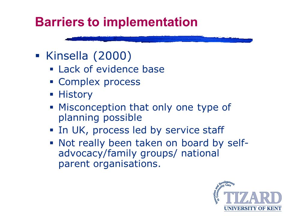 Barriers to implementation  Kinsella (2000)  Lack of evidence base  Complex process  History  Misconception that only one type of planning possible  In UK, process led by service staff  Not really been taken on board by self- advocacy/family groups/ national parent organisations.