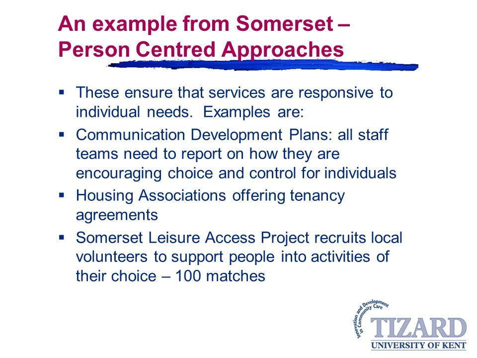 An example from Somerset – Person Centred Approaches  These ensure that services are responsive to individual needs.