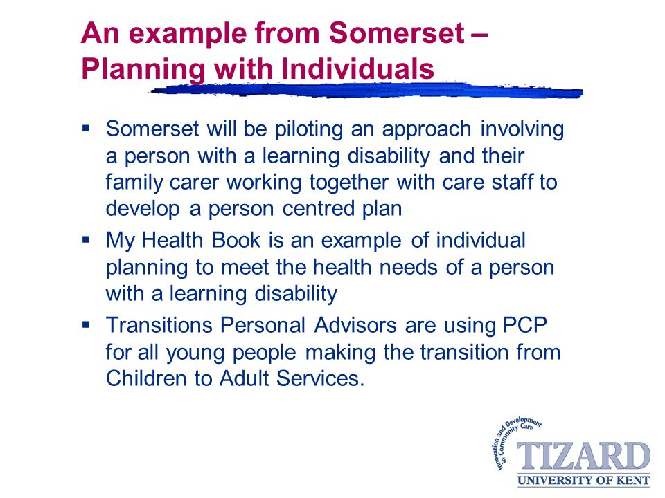 An example from Somerset – Planning with Individuals  Somerset will be piloting an approach involving a person with a learning disability and their family carer working together with care staff to develop a person centred plan  My Health Book is an example of individual planning to meet the health needs of a person with a learning disability  Transitions Personal Advisors are using PCP for all young people making the transition from Children to Adult Services.